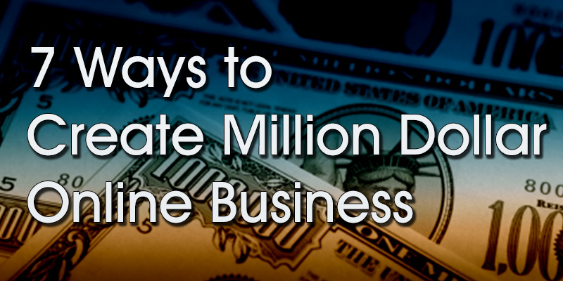 7 Ways to Create a Million Dollar Online Business
